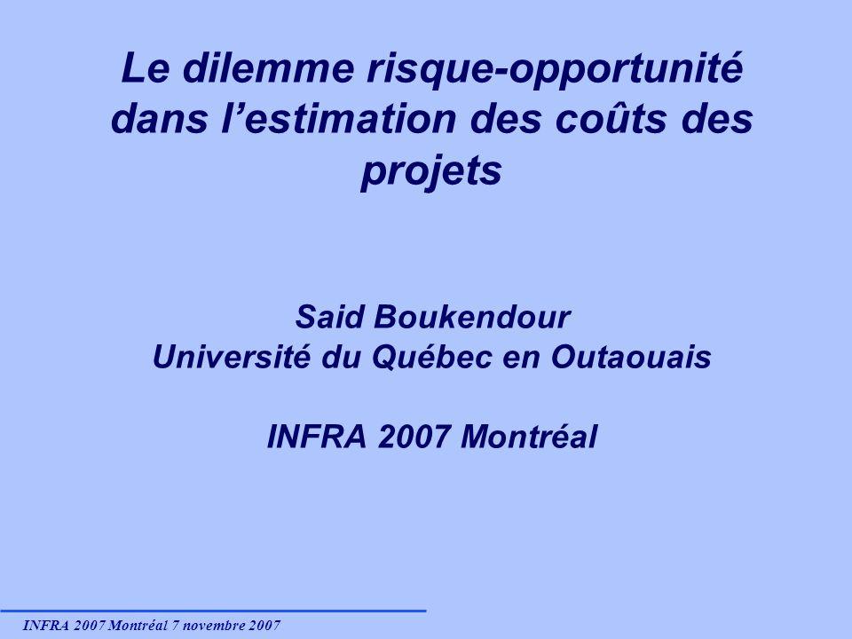 INFRA 2007 Montréal 7 novembre 2007 Le dilemme risque-opportunité dans lestimation des coûts des projets Said Boukendour Université du Québec en Outaouais INFRA 2007 Montréal