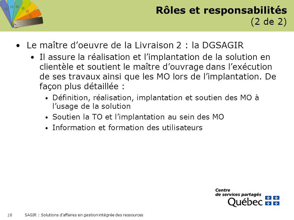 SAGIR : Solutions daffaires en gestion intégrée des ressources 16 Rôles et responsabilités (2 de 2) Le maître doeuvre de la Livraison 2 : la DGSAGIR I