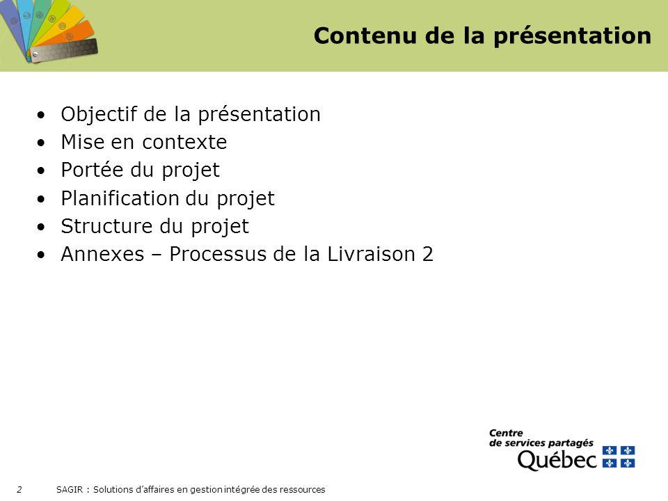 SAGIR : Solutions daffaires en gestion intégrée des ressources 2 Contenu de la présentation Objectif de la présentation Mise en contexte Portée du pro