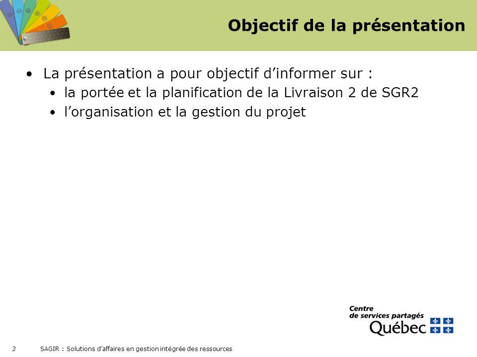 SAGIR : Solutions daffaires en gestion intégrée des ressources 3 Objectif de la présentation La présentation a pour objectif dinformer sur : la portée