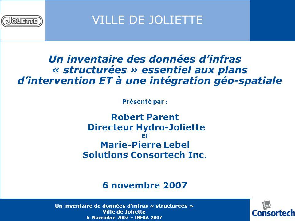 Un inventaire de données dinfras « structurées » Ville de Joliette 6 Novembre 2007 – INFRA 2007 VILLE DE JOLIETTE Un inventaire des données dinfras «