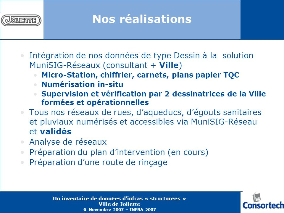Un inventaire de données dinfras « structurées » Ville de Joliette 6 Novembre 2007 – INFRA 2007 Nos réalisations Intégration de nos données de type De