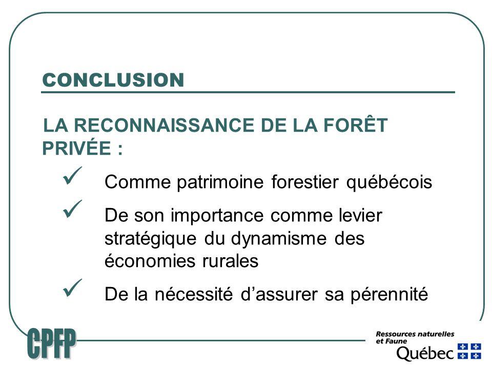 CONCLUSION LA RECONNAISSANCE DE LA FORÊT PRIVÉE : Comme patrimoine forestier québécois De son importance comme levier stratégique du dynamisme des économies rurales De la nécessité dassurer sa pérennité