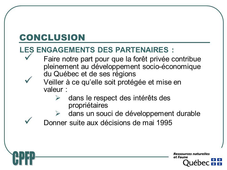 CONCLUSION LES ENGAGEMENTS DES PARTENAIRES : Faire notre part pour que la forêt privée contribue pleinement au développement socio-économique du Québec et de ses régions Veiller à ce quelle soit protégée et mise en valeur : dans le respect des intérêts des propriétaires dans un souci de développement durable Donner suite aux décisions de mai 1995