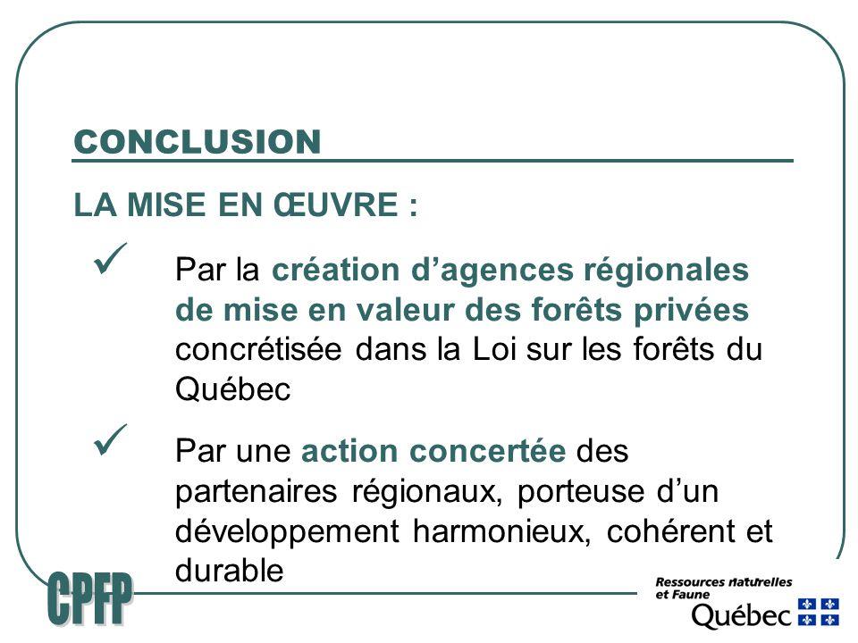 CONCLUSION LA MISE EN ŒUVRE : Par la création dagences régionales de mise en valeur des forêts privées concrétisée dans la Loi sur les forêts du Québec Par une action concertée des partenaires régionaux, porteuse dun développement harmonieux, cohérent et durable…