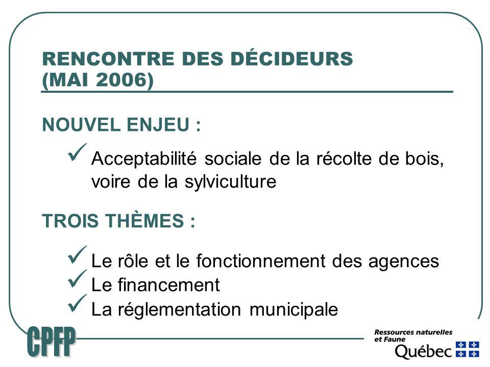 RENCONTRE DES DÉCIDEURS (MAI 2006) NOUVEL ENJEU : Acceptabilité sociale de la récolte de bois, voire de la sylviculture TROIS THÈMES : Le rôle et le fonctionnement des agences Le financement La réglementation municipale