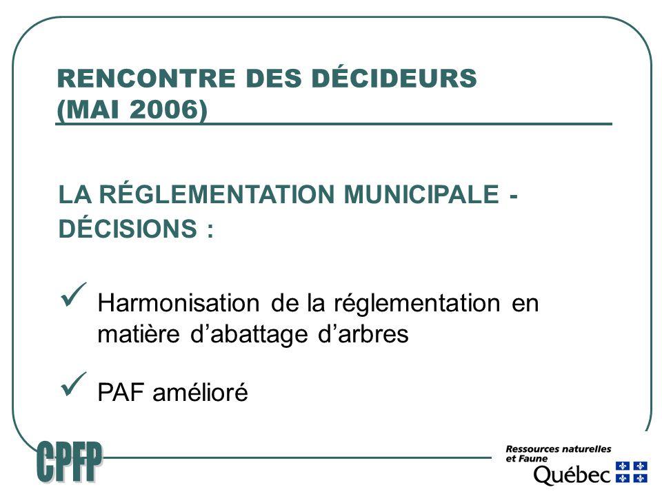 RENCONTRE DES DÉCIDEURS (MAI 2006) LA RÉGLEMENTATION MUNICIPALE - DÉCISIONS : Harmonisation de la réglementation en matière dabattage darbres PAF amélioré