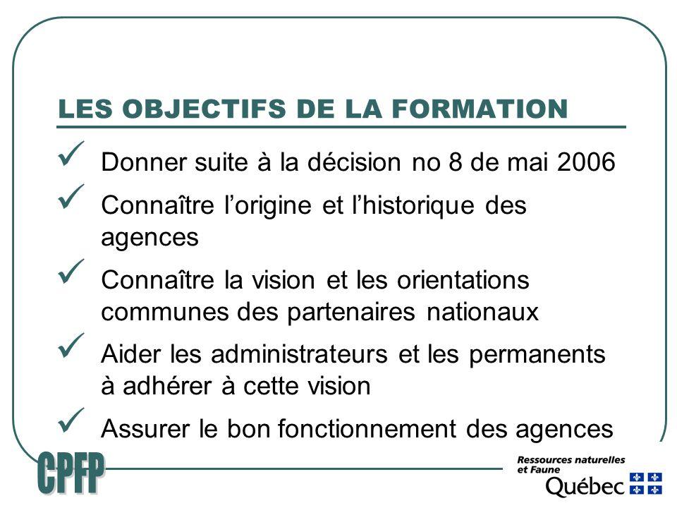 LES OBJECTIFS DE LA FORMATION Donner suite à la décision no 8 de mai 2006 Connaître lorigine et lhistorique des agences Connaître la vision et les orientations communes des partenaires nationaux Aider les administrateurs et les permanents à adhérer à cette vision Assurer le bon fonctionnement des agences