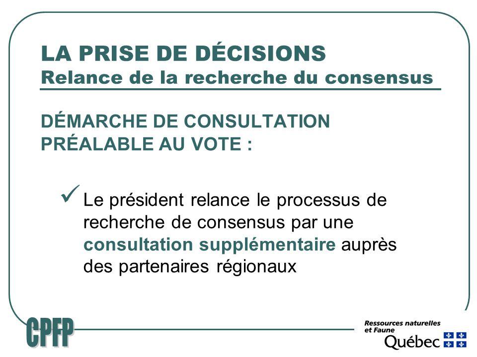 LA PRISE DE DÉCISIONS Relance de la recherche du consensus DÉMARCHE DE CONSULTATION PRÉALABLE AU VOTE : Le président relance le processus de recherche de consensus par une consultation supplémentaire auprès des partenaires régionaux