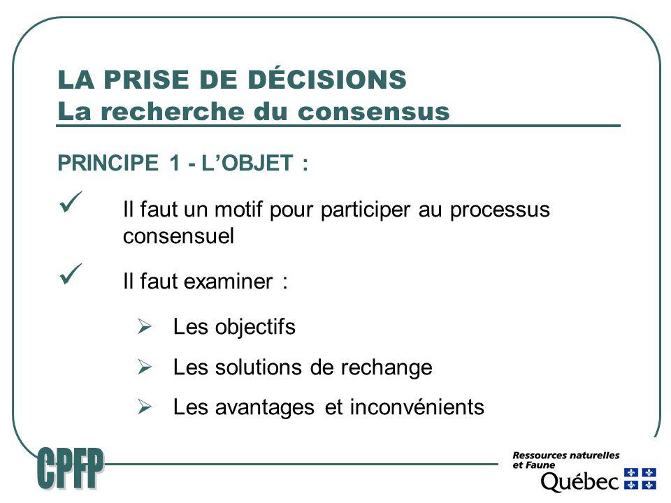 LA PRISE DE DÉCISIONS La recherche du consensus PRINCIPE 1 - LOBJET : Il faut un motif pour participer au processus consensuel Il faut examiner : Les objectifs Les solutions de rechange Les avantages et inconvénients