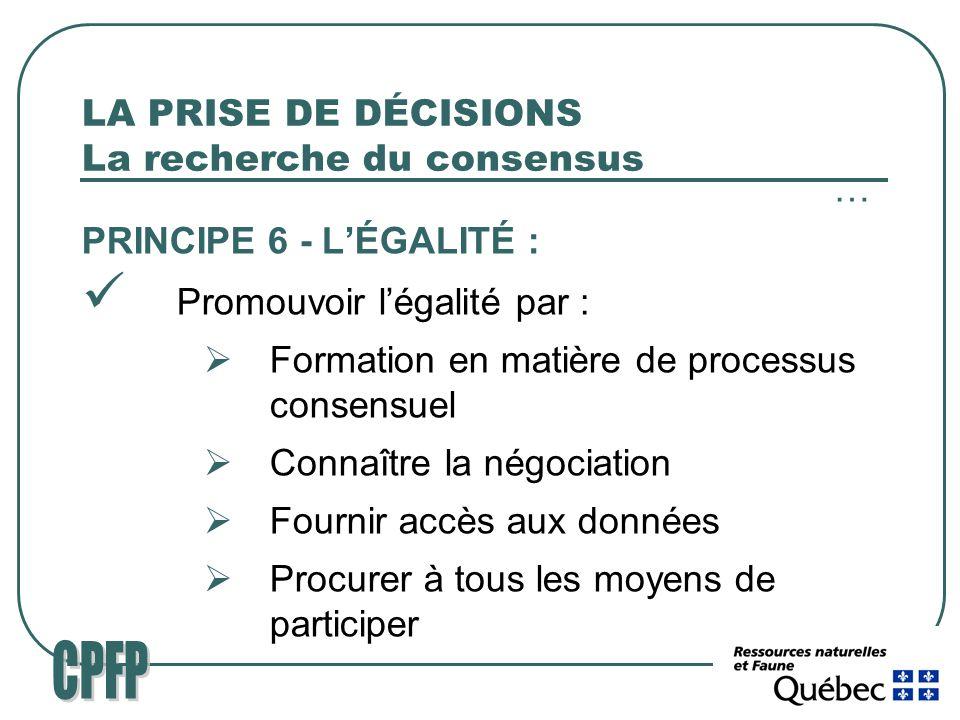 LA PRISE DE DÉCISIONS La recherche du consensus … PRINCIPE 6 - LÉGALITÉ : Promouvoir légalité par : Formation en matière de processus consensuel Connaître la négociation Fournir accès aux données Procurer à tous les moyens de participer