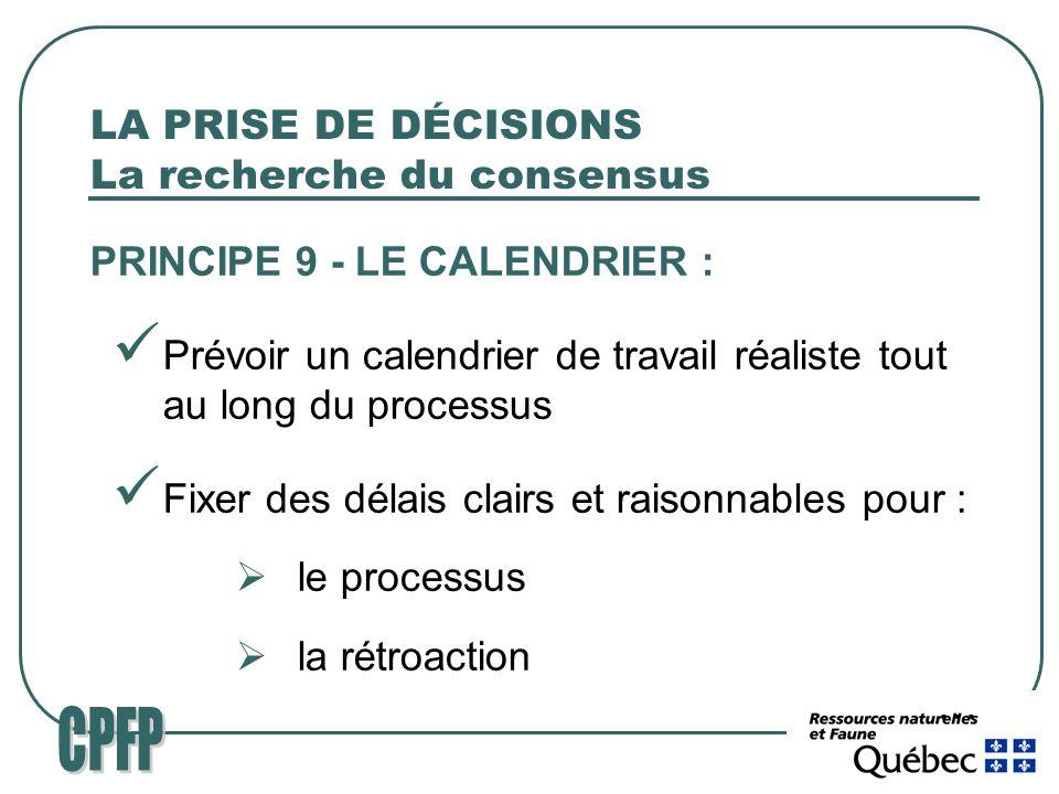 LA PRISE DE DÉCISIONS La recherche du consensus PRINCIPE 9 - LE CALENDRIER : Prévoir un calendrier de travail réaliste tout au long du processus Fixer des délais clairs et raisonnables pour : le processus la rétroaction …
