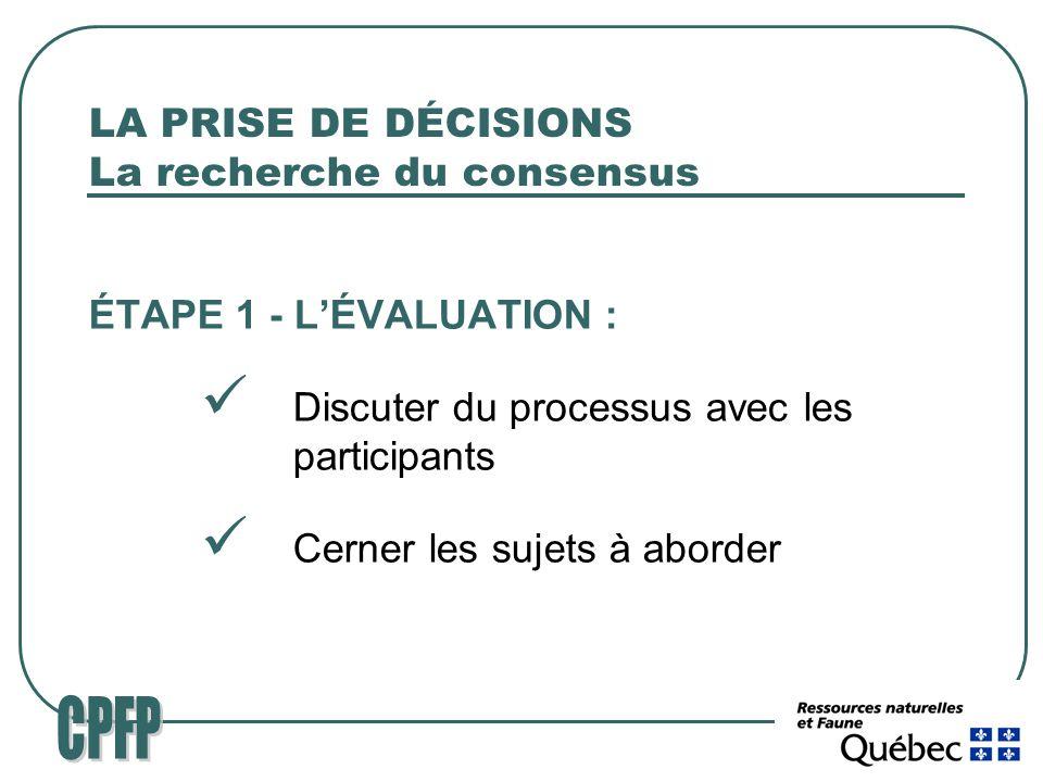 LA PRISE DE DÉCISIONS La recherche du consensus ÉTAPE 1 - LÉVALUATION : Discuter du processus avec les participants Cerner les sujets à aborder