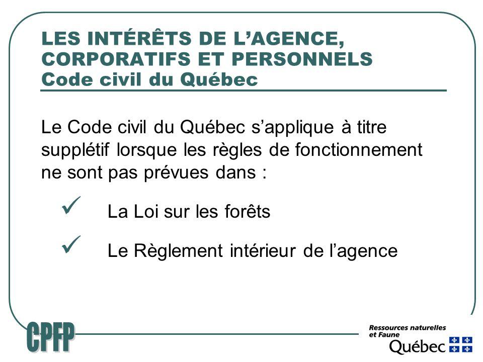 LES INTÉRÊTS DE LAGENCE, CORPORATIFS ET PERSONNELS Code civil du Québec Le Code civil du Québec sapplique à titre supplétif lorsque les règles de fonctionnement ne sont pas prévues dans : La Loi sur les forêts Le Règlement intérieur de lagence