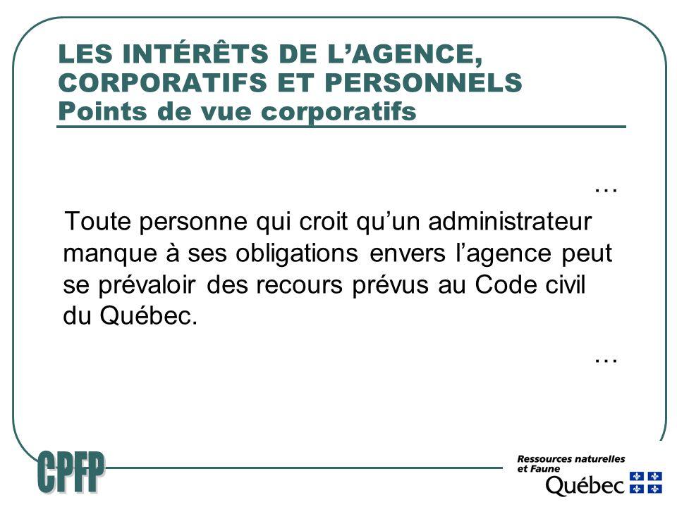 LES INTÉRÊTS DE LAGENCE, CORPORATIFS ET PERSONNELS Points de vue corporatifs … Toute personne qui croit quun administrateur manque à ses obligations envers lagence peut se prévaloir des recours prévus au Code civil du Québec.