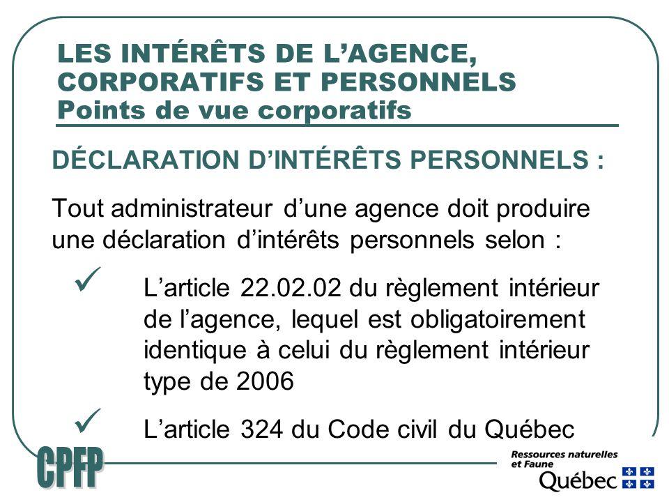 LES INTÉRÊTS DE LAGENCE, CORPORATIFS ET PERSONNELS Points de vue corporatifs DÉCLARATION DINTÉRÊTS PERSONNELS : Tout administrateur dune agence doit produire une déclaration dintérêts personnels selon : Larticle 22.02.02 du règlement intérieur de lagence, lequel est obligatoirement identique à celui du règlement intérieur type de 2006 Larticle 324 du Code civil du Québec
