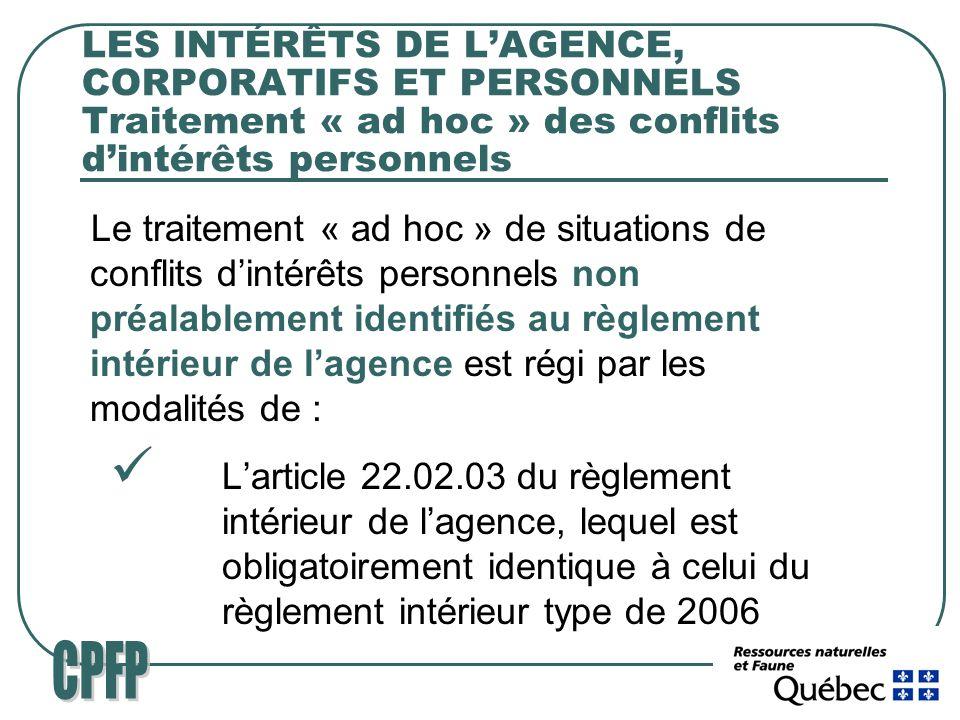 LES INTÉRÊTS DE LAGENCE, CORPORATIFS ET PERSONNELS Traitement « ad hoc » des conflits dintérêts personnels Le traitement « ad hoc » de situations de conflits dintérêts personnels non préalablement identifiés au règlement intérieur de lagence est régi par les modalités de : Larticle 22.02.03 du règlement intérieur de lagence, lequel est obligatoirement identique à celui du règlement intérieur type de 2006