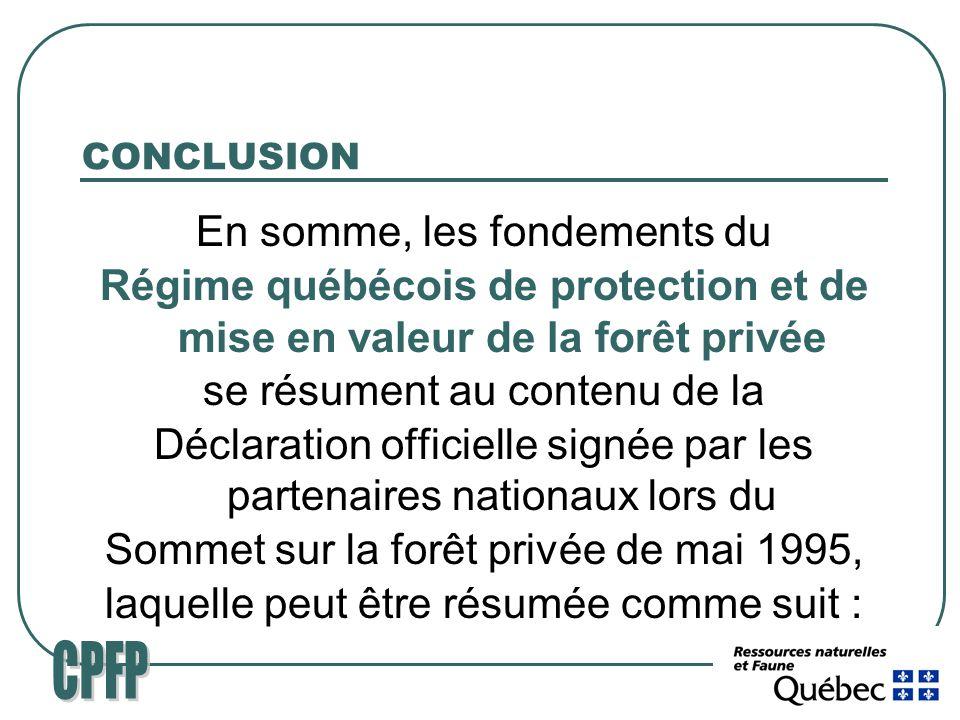 CONCLUSION En somme, les fondements du Régime québécois de protection et de mise en valeur de la forêt privée se résument au contenu de la Déclaration officielle signée par les partenaires nationaux lors du Sommet sur la forêt privée de mai 1995, laquelle peut être résumée comme suit :