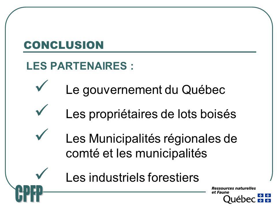 CONCLUSION LES PARTENAIRES : Le gouvernement du Québec Les propriétaires de lots boisés Les Municipalités régionales de comté et les municipalités Les industriels forestiers