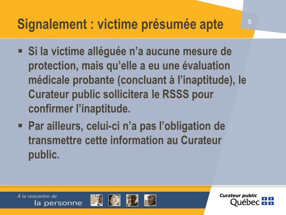 5 Signalement : victime présumée apte Si la victime alléguée na aucune mesure de protection, mais quelle a eu une évaluation médicale probante (concluant à linaptitude), le Curateur public sollicitera le RSSS pour confirmer linaptitude.