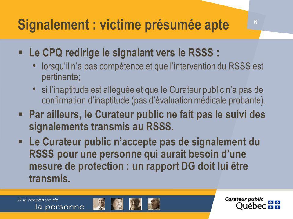 6 Signalement : victime présumée apte Le CPQ redirige le signalant vers le RSSS : lorsquil na pas compétence et que lintervention du RSSS est pertinente; si linaptitude est alléguée et que le Curateur public na pas de confirmation dinaptitude (pas dévaluation médicale probante).