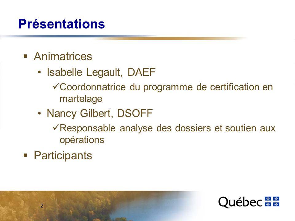2 Présentations Animatrices Isabelle Legault, DAEF Coordonnatrice du programme de certification en martelage Nancy Gilbert, DSOFF Responsable analyse des dossiers et soutien aux opérations Participants