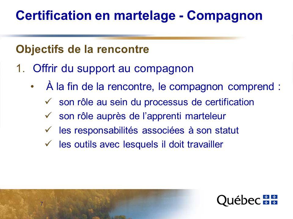7 Certification en martelage - Compagnon Objectifs de la rencontre 1.Offrir du support au compagnon À la fin de la rencontre, le compagnon comprend : son rôle au sein du processus de certification son rôle auprès de lapprenti marteleur les responsabilités associées à son statut les outils avec lesquels il doit travailler