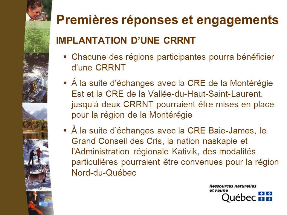 2 Premières réponses et engagements IMPLANTATION DUNE CRRNT Chacune des régions participantes pourra bénéficier dune CRRNT À la suite déchanges avec la CRE de la Montérégie Est et la CRE de la Vallée-du-Haut-Saint-Laurent, jusquà deux CRRNT pourraient être mises en place pour la région de la Montérégie À la suite déchanges avec la CRE Baie-James, le Grand Conseil des Cris, la nation naskapie et lAdministration régionale Kativik, des modalités particulières pourraient être convenues pour la région Nord-du-Québec