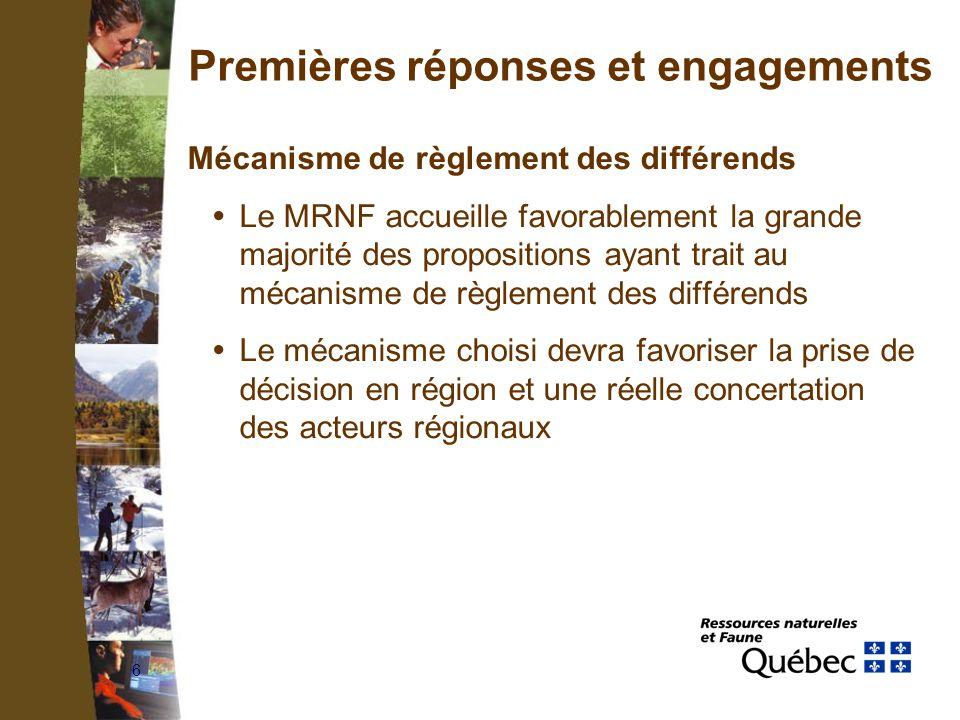 6 Premières réponses et engagements Mécanisme de règlement des différends Le MRNF accueille favorablement la grande majorité des propositions ayant trait au mécanisme de règlement des différends Le mécanisme choisi devra favoriser la prise de décision en région et une réelle concertation des acteurs régionaux