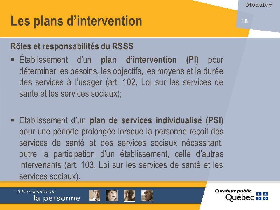 18 Les plans dintervention Rôles et responsabilités du RSSS Établissement dun plan dintervention (PI) pour déterminer les besoins, les objectifs, les moyens et la durée des services à lusager (art.