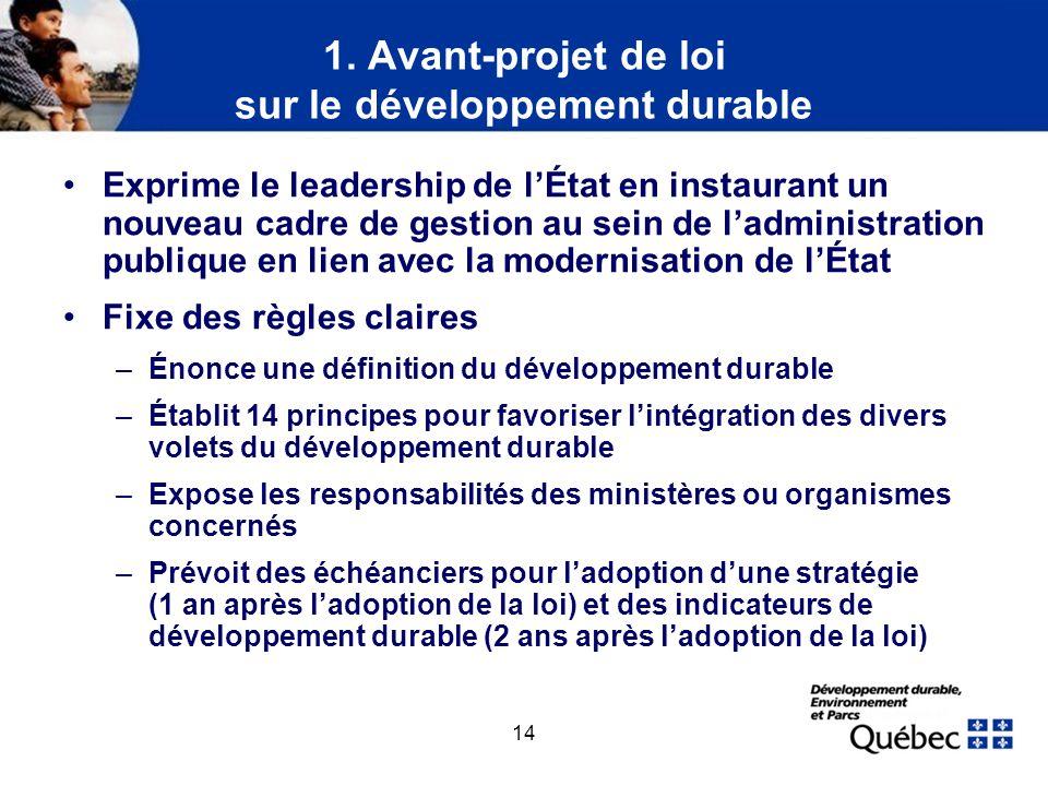 14 1. Avant-projet de loi sur le développement durable Exprime le leadership de lÉtat en instaurant un nouveau cadre de gestion au sein de ladministra