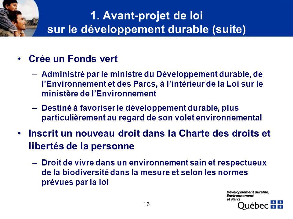 16 1. Avant-projet de loi sur le développement durable (suite) Crée un Fonds vert –Administré par le ministre du Développement durable, de lEnvironnem