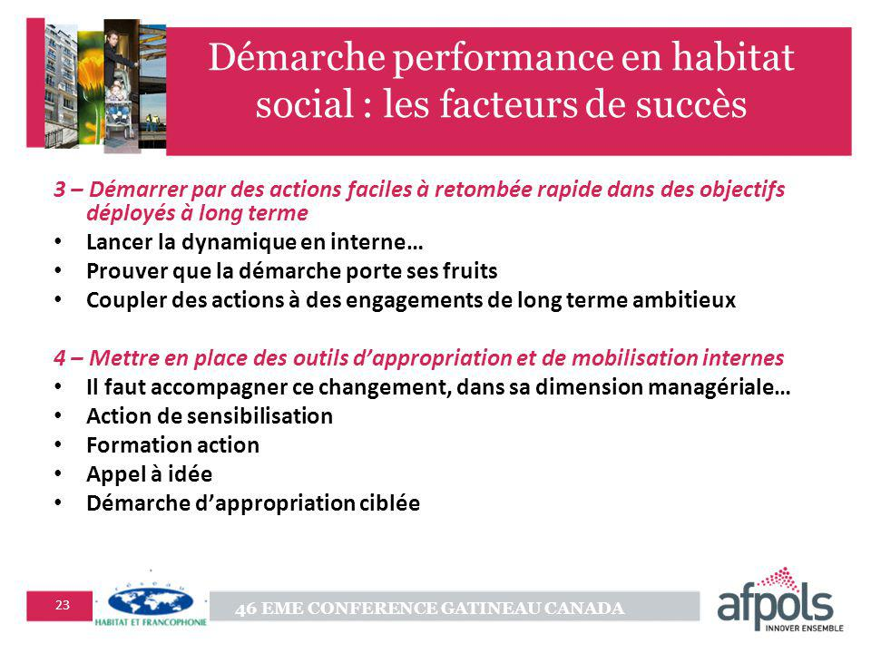 46 EME CONFERENCE GATINEAU CANADA 23 Démarche performance en habitat social : les facteurs de succès 3 – Démarrer par des actions faciles à retombée r