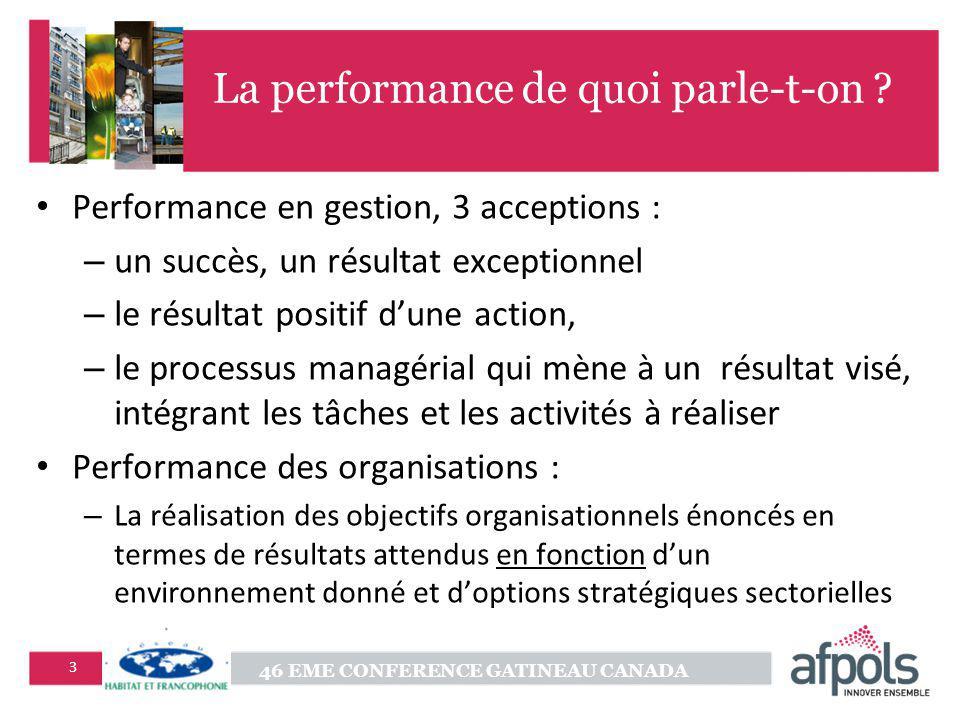 46 EME CONFERENCE GATINEAU CANADA 3 La performance de quoi parle-t-on ? Performance en gestion, 3 acceptions : – un succès, un résultat exceptionnel –