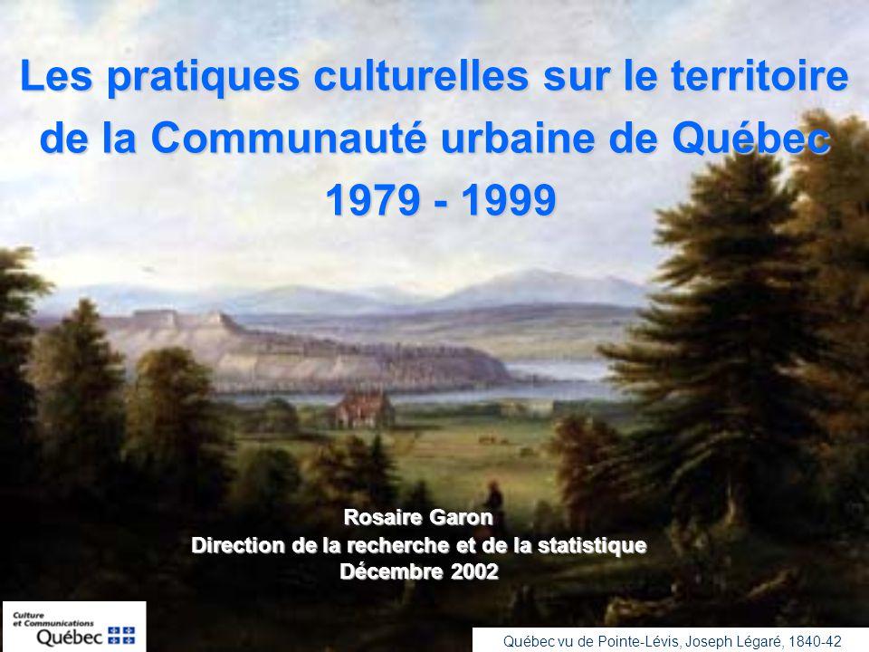 Les pratiques culturelles sur le territoire de la Communauté urbaine de Québec 1979 - 1999 1979 - 1999 Rosaire Garon Direction de la recherche et de la statistique Décembre 2002 Québec vu de Pointe-Lévis, Joseph Légaré, 1840-42