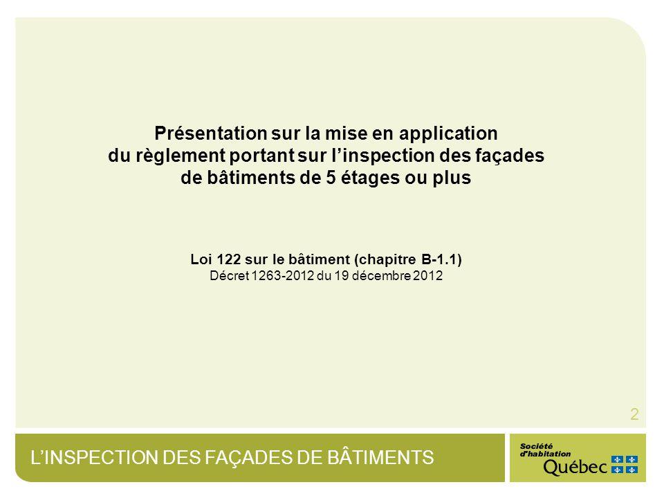 LINSPECTION DES FAÇADES DE BÂTIMENTS 2 Présentation sur la mise en application du règlement portant sur linspection des façades de bâtiments de 5 étages ou plus Loi 122 sur le bâtiment (chapitre B-1.1) Décret 1263-2012 du 19 décembre 2012