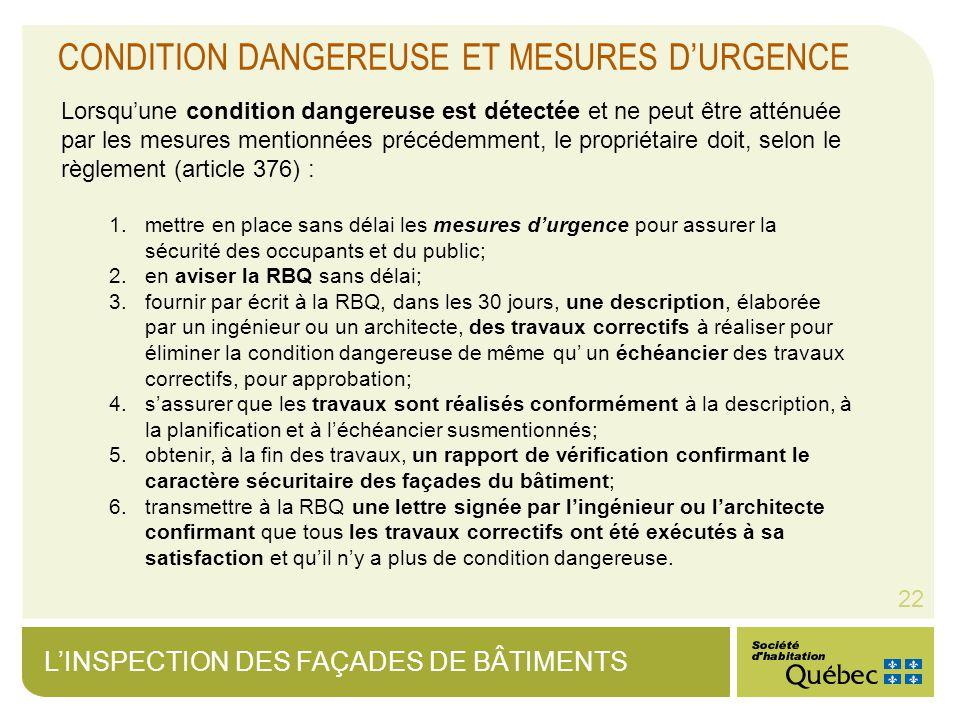 LINSPECTION DES FAÇADES DE BÂTIMENTS 22 CONDITION DANGEREUSE ET MESURES DURGENCE Lorsquune condition dangereuse est détectée et ne peut être atténuée par les mesures mentionnées précédemment, le propriétaire doit, selon le règlement (article 376) : 1.mettre en place sans délai les mesures durgence pour assurer la sécurité des occupants et du public; 2.en aviser la RBQ sans délai; 3.fournir par écrit à la RBQ, dans les 30 jours, une description, élaborée par un ingénieur ou un architecte, des travaux correctifs à réaliser pour éliminer la condition dangereuse de même qu un échéancier des travaux correctifs, pour approbation; 4.sassurer que les travaux sont réalisés conformément à la description, à la planification et à léchéancier susmentionnés; 5.obtenir, à la fin des travaux, un rapport de vérification confirmant le caractère sécuritaire des façades du bâtiment; 6.transmettre à la RBQ une lettre signée par lingénieur ou larchitecte confirmant que tous les travaux correctifs ont été exécutés à sa satisfaction et quil ny a plus de condition dangereuse.