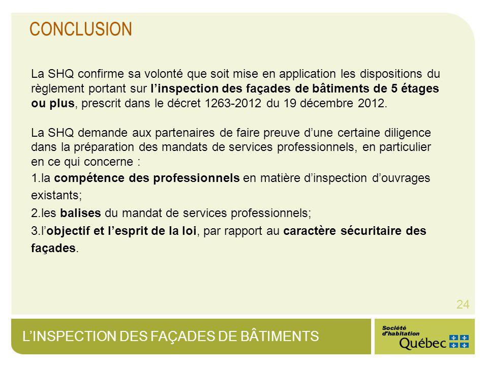 LINSPECTION DES FAÇADES DE BÂTIMENTS 24 CONCLUSION La SHQ confirme sa volonté que soit mise en application les dispositions du règlement portant sur linspection des façades de bâtiments de 5 étages ou plus, prescrit dans le décret 1263-2012 du 19 décembre 2012.