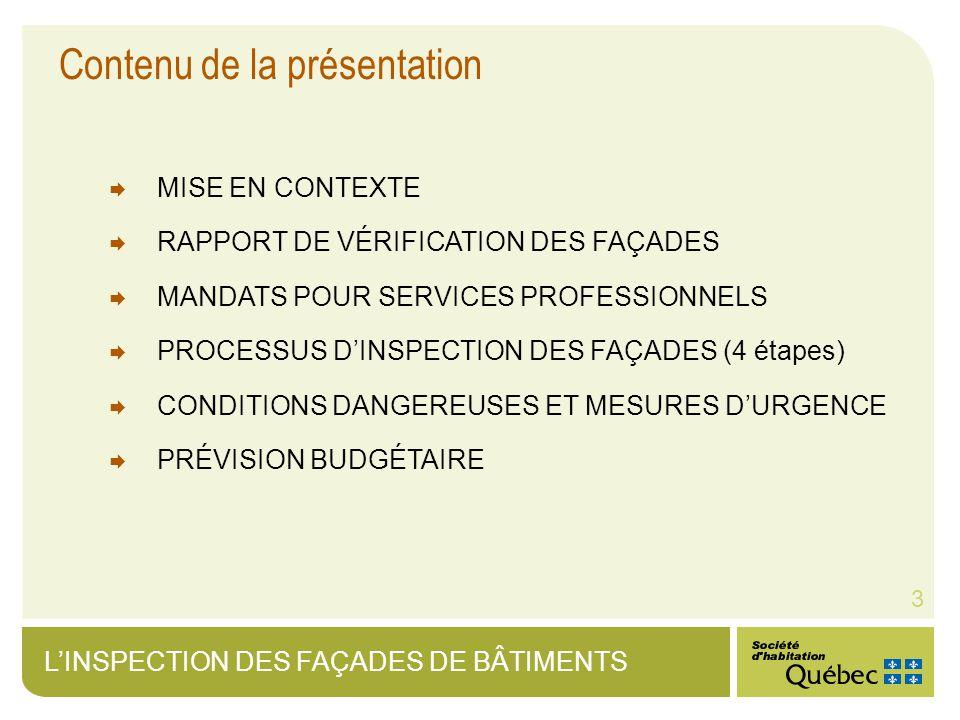 LINSPECTION DES FAÇADES DE BÂTIMENTS 3 Contenu de la présentation MISE EN CONTEXTE RAPPORT DE VÉRIFICATION DES FAÇADES MANDATS POUR SERVICES PROFESSIONNELS PROCESSUS DINSPECTION DES FAÇADES (4 étapes) CONDITIONS DANGEREUSES ET MESURES DURGENCE PRÉVISION BUDGÉTAIRE