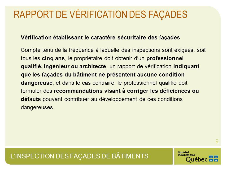 LINSPECTION DES FAÇADES DE BÂTIMENTS 9 RAPPORT DE VÉRIFICATION DES FAÇADES Vérification établissant le caractère sécuritaire des façades Compte tenu de la fréquence à laquelle des inspections sont exigées, soit tous les cinq ans, le propriétaire doit obtenir dun professionnel qualifié, ingénieur ou architecte, un rapport de vérification indiquant que les façades du bâtiment ne présentent aucune condition dangereuse, et dans le cas contraire, le professionnel qualifié doit formuler des recommandations visant à corriger les déficiences ou défauts pouvant contribuer au développement de ces conditions dangereuses.