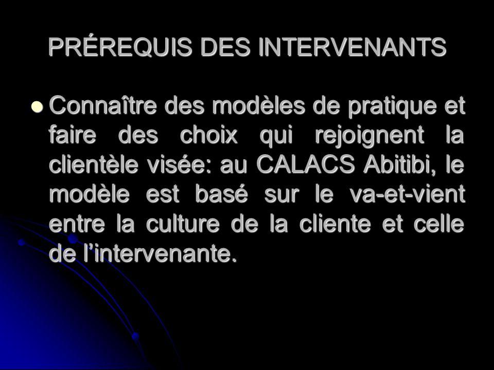 PRÉREQUIS DES INTERVENANTS Connaître des modèles de pratique et faire des choix qui rejoignent la clientèle visée: au CALACS Abitibi, le modèle est ba