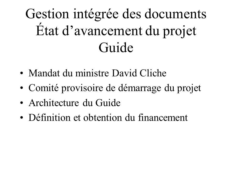 Gestion intégrée des documents État davancement du projet Guide Mandat du ministre David Cliche Comité provisoire de démarrage du projet Architecture du Guide Définition et obtention du financement