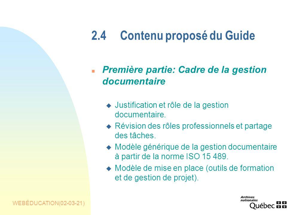 WEBÉDUCATION(02-03-21) 2.4Contenu proposé du Guide n Première partie: Cadre de la gestion documentaire u Justification et rôle de la gestion documentaire.