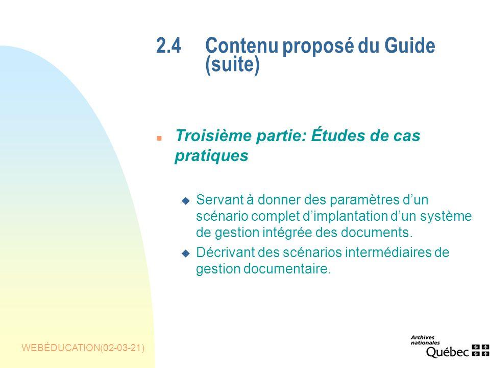 WEBÉDUCATION(02-03-21) 2.4 Contenu proposé du Guide (suite) n Troisième partie: Études de cas pratiques u Servant à donner des paramètres dun scénario complet dimplantation dun système de gestion intégrée des documents.