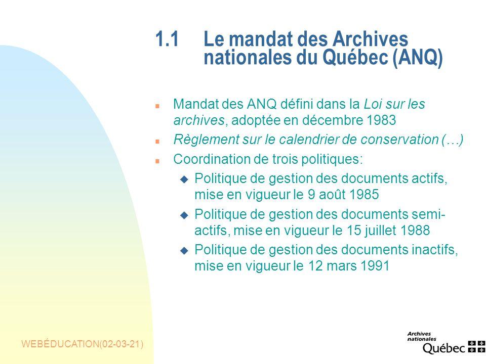 WEBÉDUCATION(02-03-21) 1.1Le mandat des Archives nationales du Québec (ANQ) n Mandat des ANQ défini dans la Loi sur les archives, adoptée en décembre 1983 n Règlement sur le calendrier de conservation (…) n Coordination de trois politiques: u Politique de gestion des documents actifs, mise en vigueur le 9 août 1985 u Politique de gestion des documents semi- actifs, mise en vigueur le 15 juillet 1988 u Politique de gestion des documents inactifs, mise en vigueur le 12 mars 1991