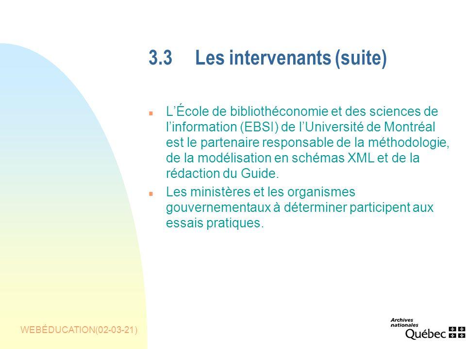 WEBÉDUCATION(02-03-21) 3.3Les intervenants(suite) n LÉcole de bibliothéconomie et des sciences de linformation (EBSI) de lUniversité de Montréal est le partenaire responsable de la méthodologie, de la modélisation en schémas XML et de la rédaction du Guide.