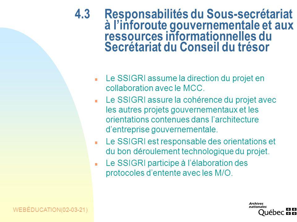WEBÉDUCATION(02-03-21) 4.3Responsabilités du Sous-secrétariat à linforoute gouvernementale et aux ressources informationnelles du Secrétariat du Conseil du trésor n Le SSIGRI assume la direction du projet en collaboration avec le MCC.
