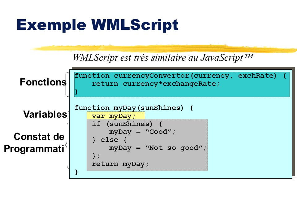 Fonctions Exemple WMLScript WMLScript est très similaire au JavaScript Constat de Programmati Variables function currencyConvertor(currency, exchRate) { return currency*exchangeRate; } function myDay(sunShines) { var myDay; if (sunShines) { myDay = Good; } else { myDay = Not so good; }; return myDay; }