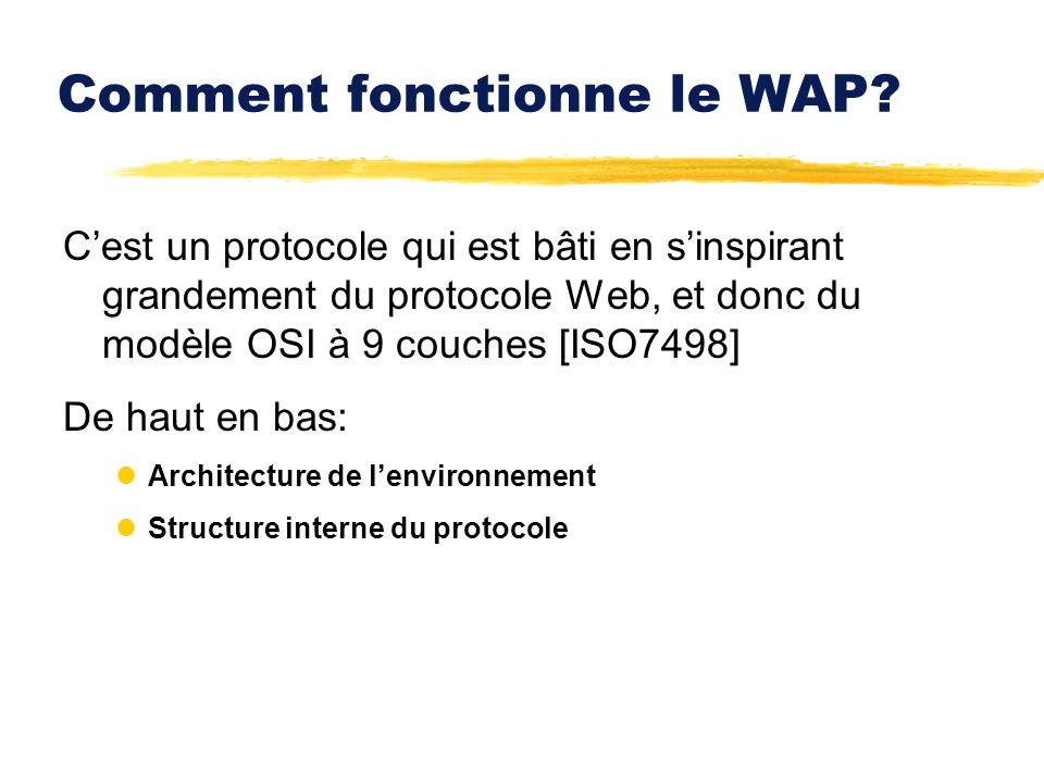 Comment fonctionne le WAP? Cest un protocole qui est bâti en sinspirant grandement du protocole Web, et donc du modèle OSI à 9 couches [ISO7498] De ha