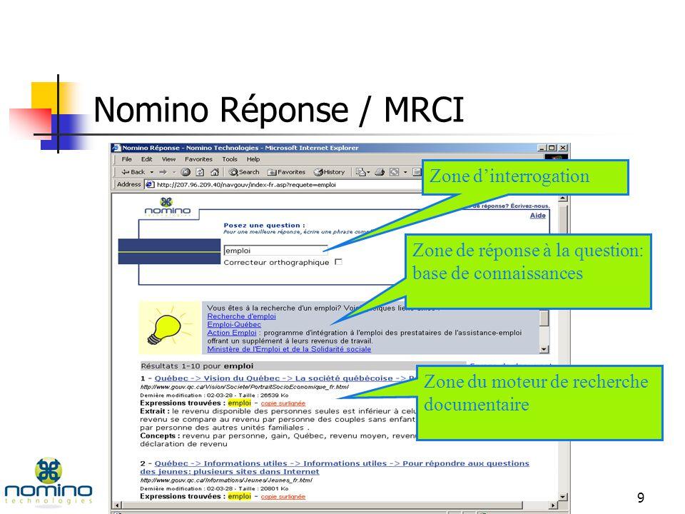 8 Stratégie préconisée 2 couches intelligentes: réponse + moteur avec analyse hypertexte Nomino Réponse Questions courantes et récurrentes: 20% de linformation répond à 80% des requêtes Moteur de recherche documentaire 80% de linformation répond à 20% des requêtes
